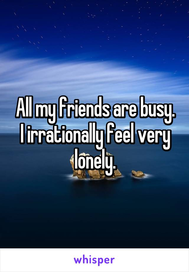 All my friends are busy. I irrationally feel very lonely.