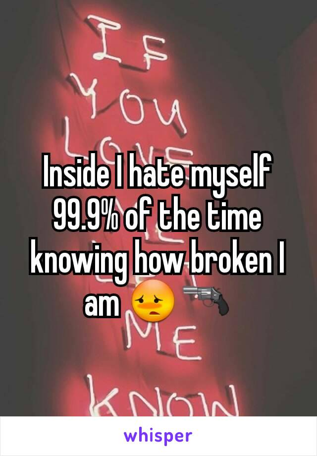 Inside I hate myself 99.9% of the time knowing how broken I am 😳🔫