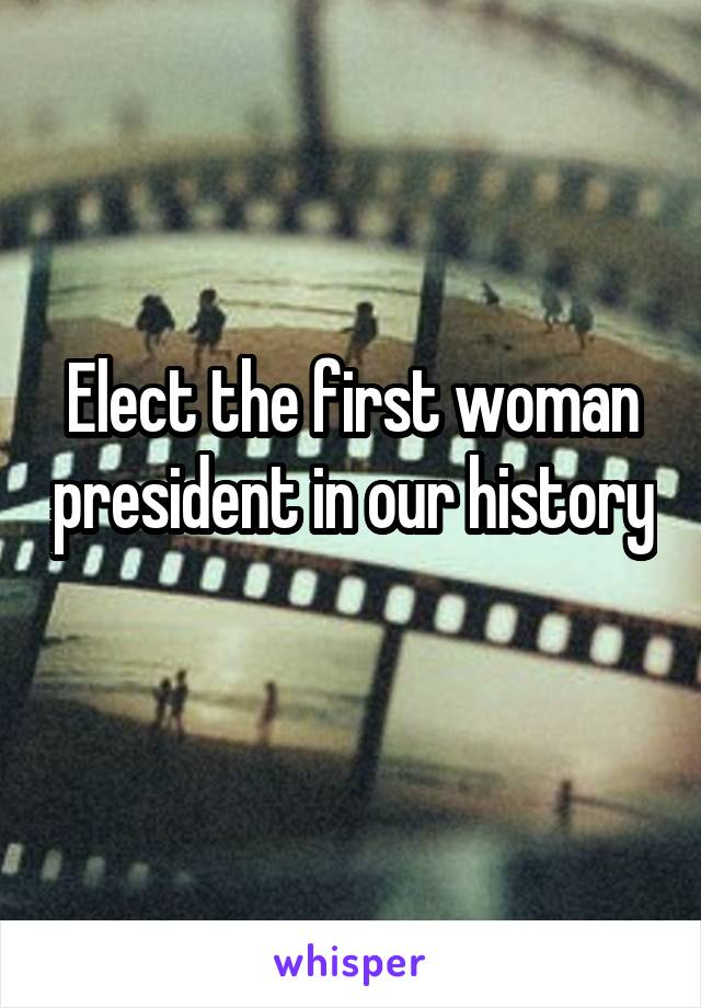 Elect the first woman president in our history
