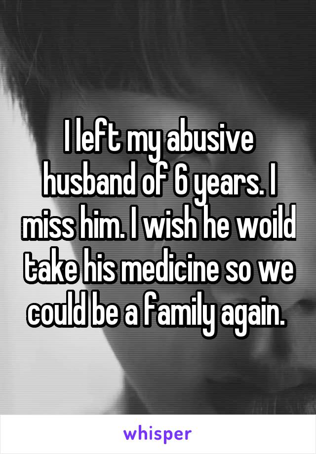 I left my abusive husband of 6 years. I miss him. I wish he woild take his medicine so we could be a family again.