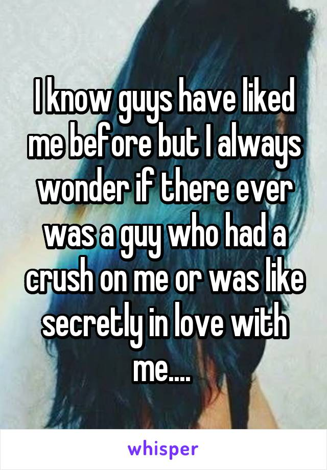 I know guys have liked me before but I always wonder if there ever was a guy who had a crush on me or was like secretly in love with me....