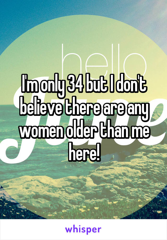 I'm only 34 but I don't believe there are any women older than me here!