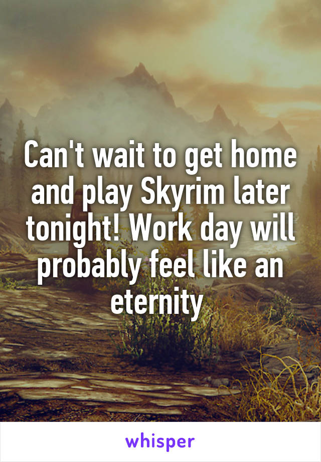 Can't wait to get home and play Skyrim later tonight! Work day will probably feel like an eternity