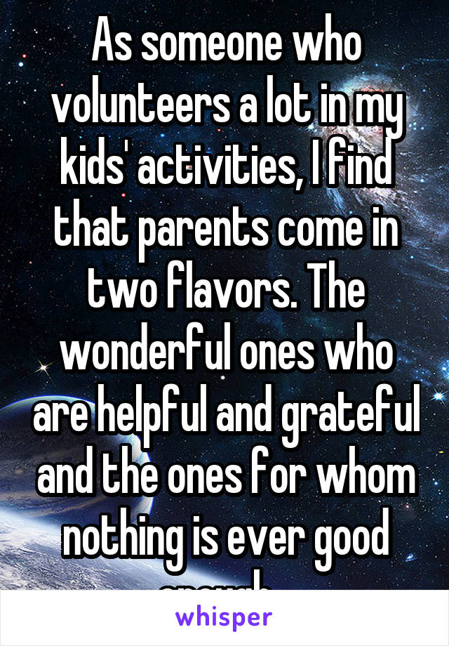 As someone who volunteers a lot in my kids' activities, I find that parents come in two flavors. The wonderful ones who are helpful and grateful and the ones for whom nothing is ever good enough...
