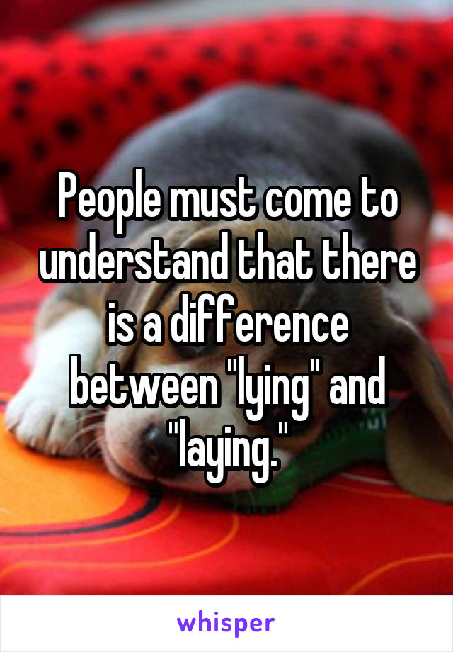 """People must come to understand that there is a difference between """"lying"""" and """"laying."""""""