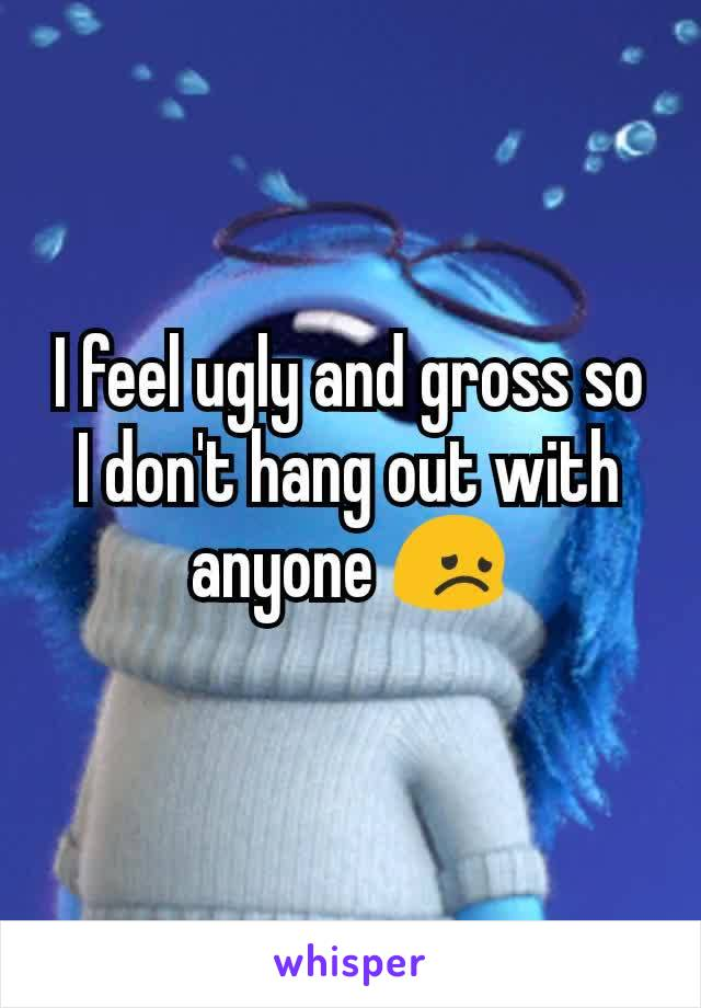 I feel ugly and gross so I don't hang out with anyone 😞