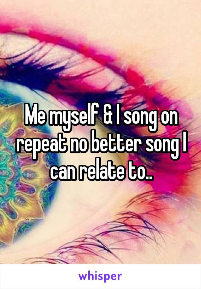 Me myself & I song on repeat no better song I can relate to..