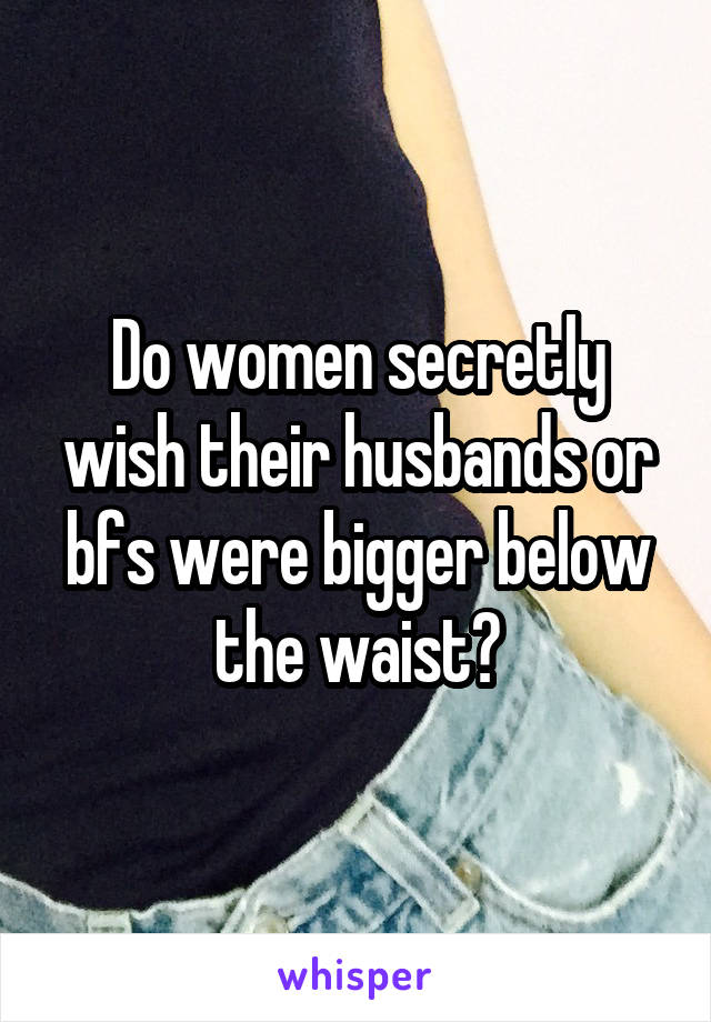 Do women secretly wish their husbands or bfs were bigger below the waist?