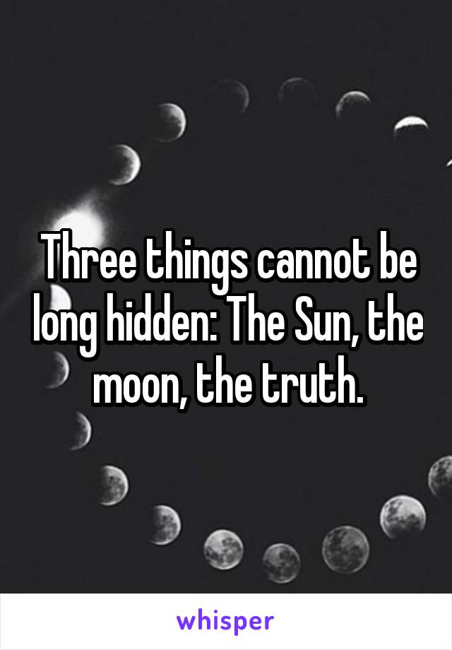 Three things cannot be long hidden: The Sun, the moon, the truth.