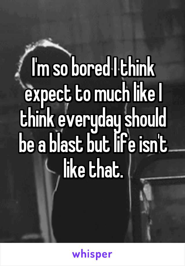 I'm so bored I think expect to much like I think everyday should be a blast but life isn't like that.