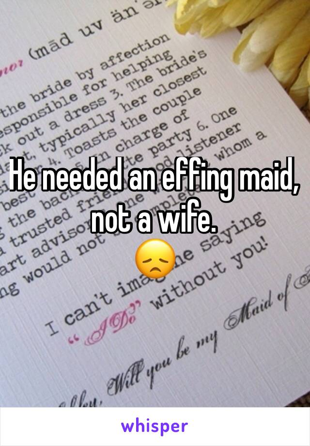He needed an effing maid, not a wife. 😞