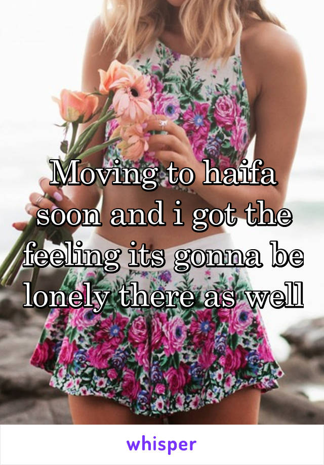 Moving to haifa soon and i got the feeling its gonna be lonely there as well