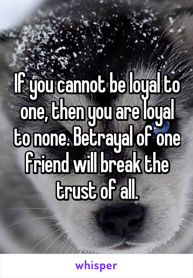 If you cannot be loyal to one, then you are loyal to none. Betrayal of one friend will break the trust of all.