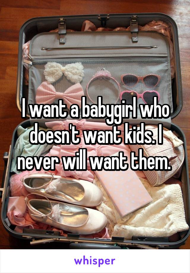 I want a babygirl who doesn't want kids. I never will want them.