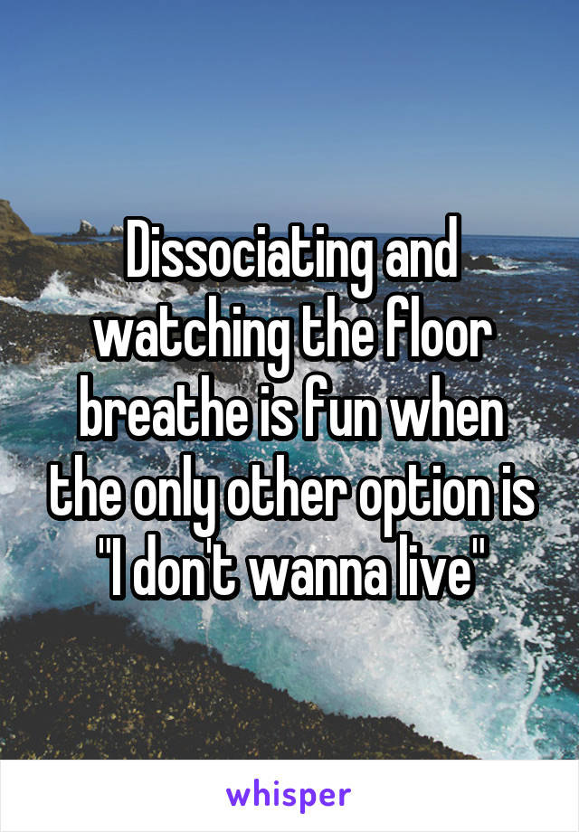 "Dissociating and watching the floor breathe is fun when the only other option is ""I don't wanna live"""