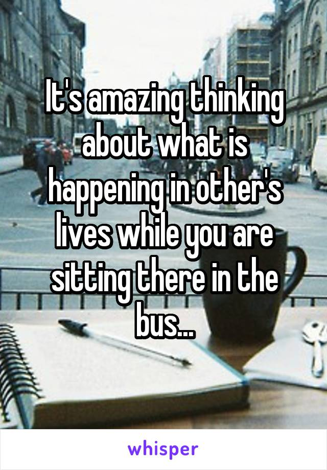 It's amazing thinking about what is happening in other's lives while you are sitting there in the bus...