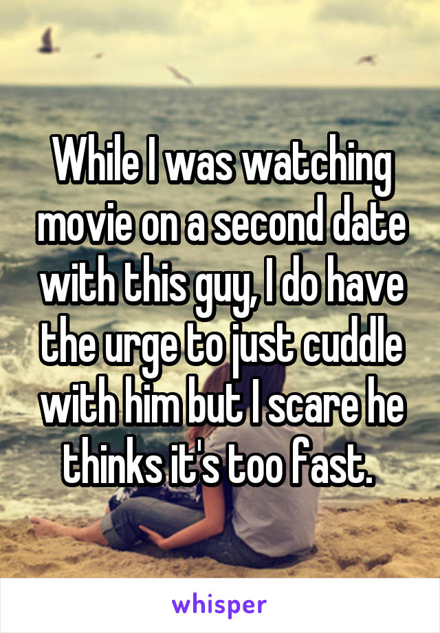 While I was watching movie on a second date with this guy, I do have the urge to just cuddle with him but I scare he thinks it's too fast.