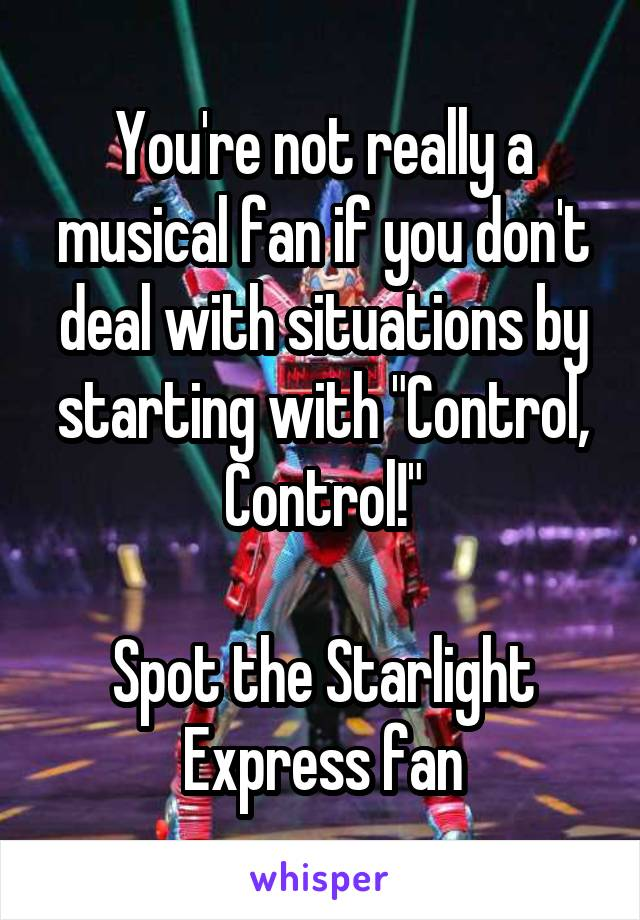 "You're not really a musical fan if you don't deal with situations by starting with ""Control, Control!""  Spot the Starlight Express fan"
