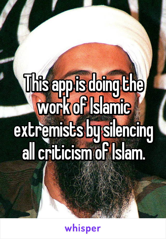 This app is doing the work of Islamic extremists by silencing all criticism of Islam.