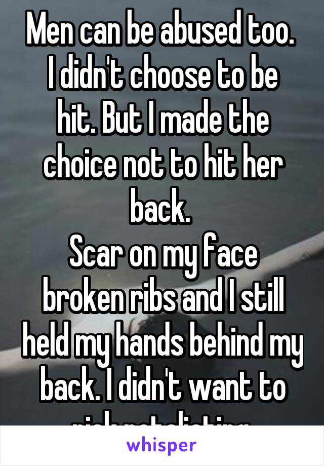 Men can be abused too.  I didn't choose to be hit. But I made the choice not to hit her back.  Scar on my face broken ribs and I still held my hands behind my back. I didn't want to risk retaliating.