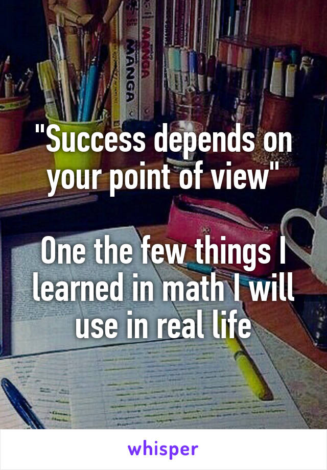 """""""Success depends on your point of view""""  One the few things I learned in math I will use in real life"""