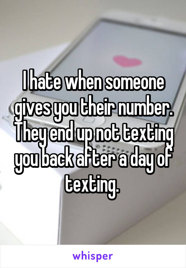 I hate when someone gives you their number. They end up not texting you back after a day of texting.