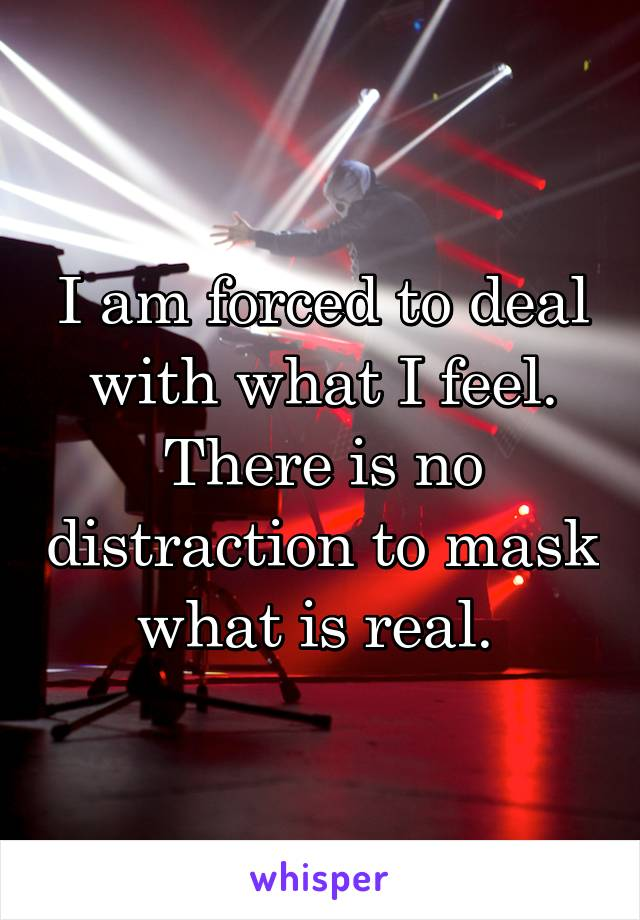 I am forced to deal with what I feel. There is no distraction to mask what is real.