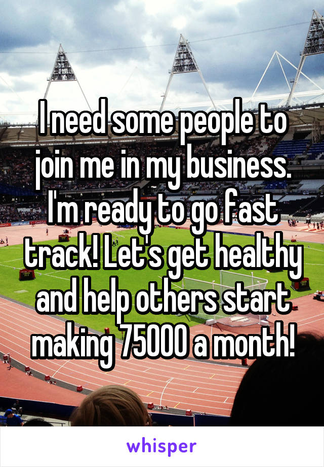 I need some people to join me in my business. I'm ready to go fast track! Let's get healthy and help others start making 75000 a month!