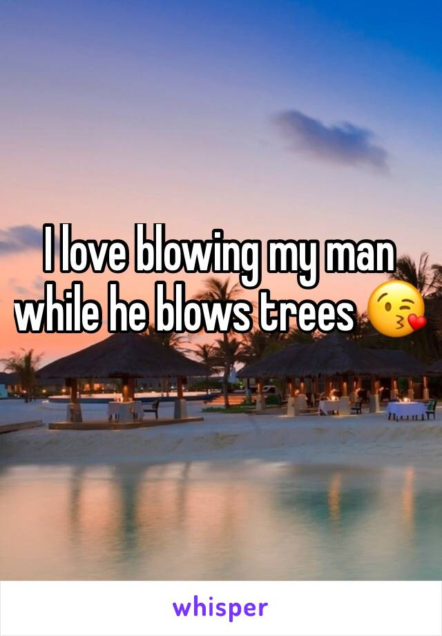 I love blowing my man while he blows trees 😘