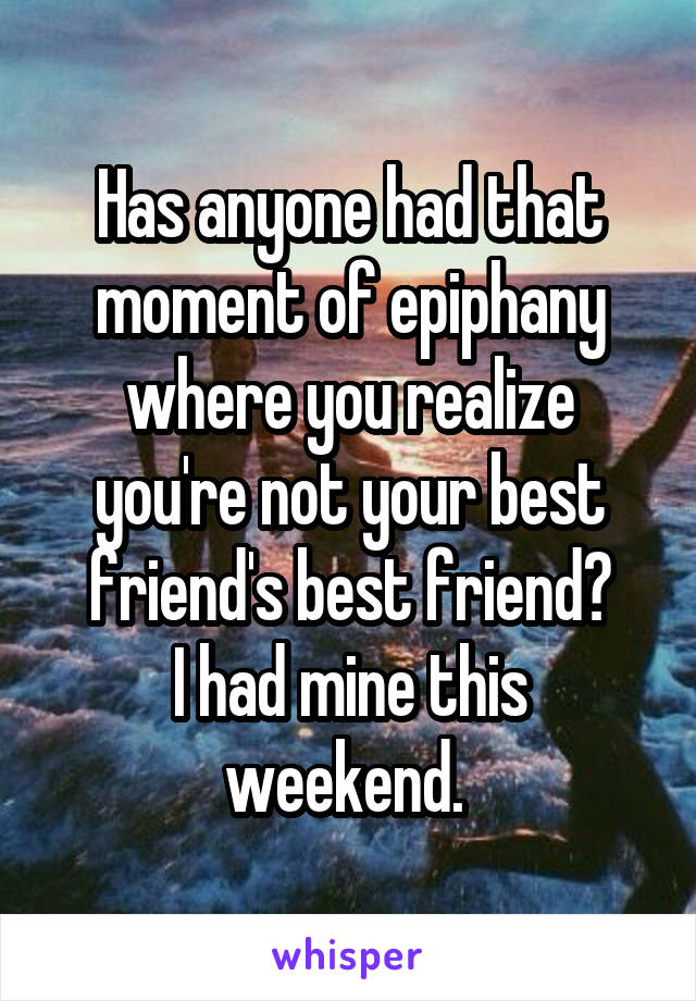 Has anyone had that moment of epiphany where you realize you're not your best friend's best friend? I had mine this weekend.