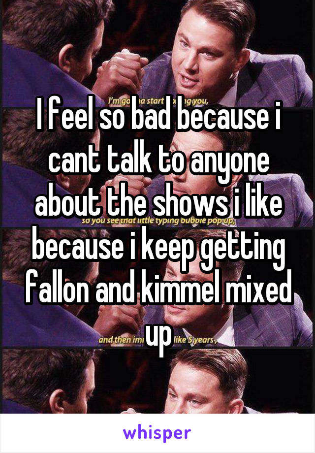 I feel so bad because i cant talk to anyone about the shows i like because i keep getting fallon and kimmel mixed up