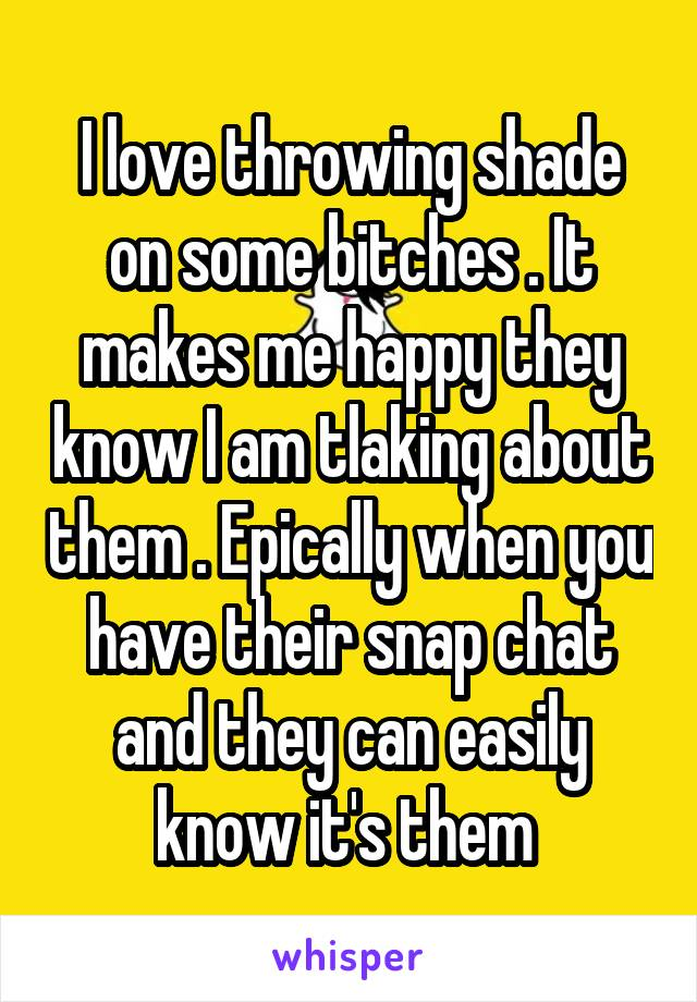 I love throwing shade on some bitches . It makes me happy they know I am tlaking about them . Epically when you have their snap chat and they can easily know it's them