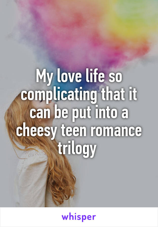 My love life so complicating that it can be put into a cheesy teen romance trilogy