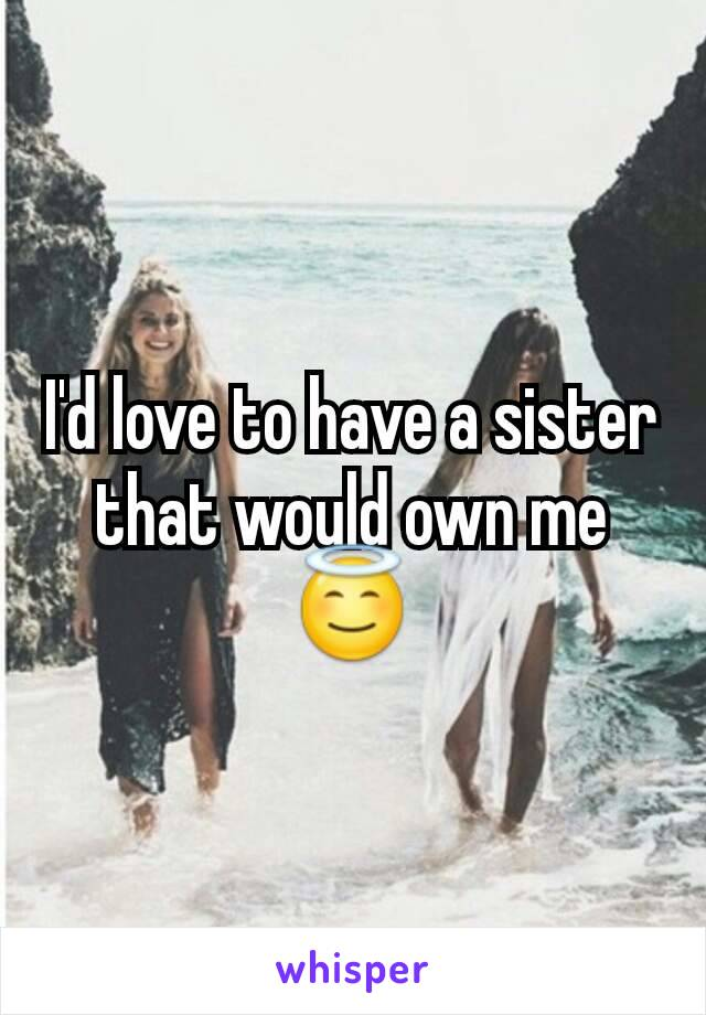 I'd love to have a sister that would own me 😇