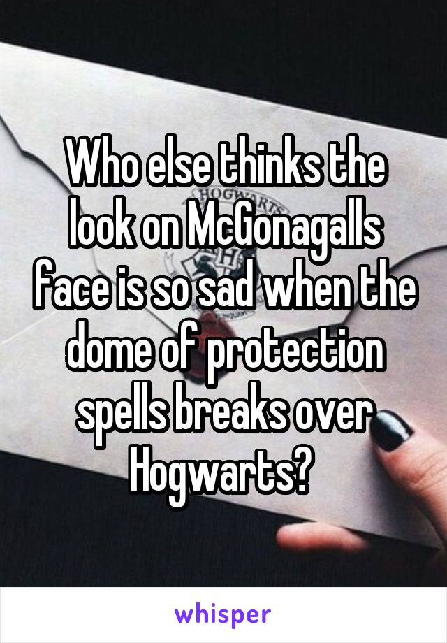 Who else thinks the look on McGonagalls face is so sad when the dome of protection spells breaks over Hogwarts?
