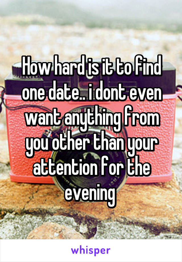 How hard is it to find one date.. i dont even want anything from you other than your attention for the evening