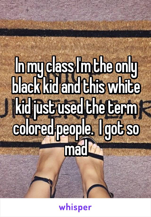 In my class I'm the only black kid and this white kid just used the term colored people.  I got so mad