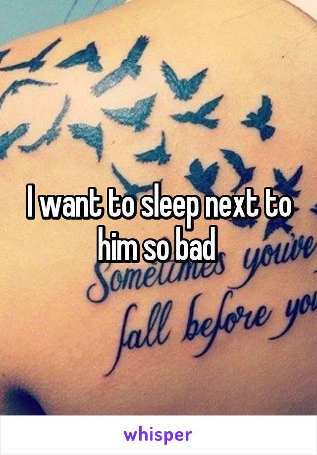 I want to sleep next to him so bad