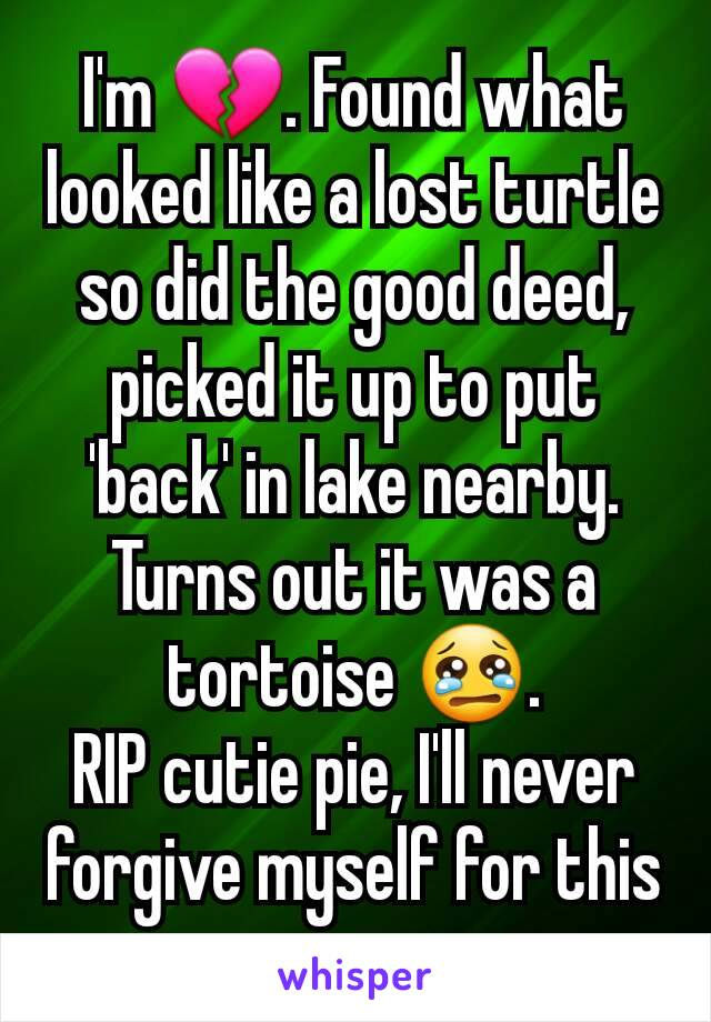 I'm 💔. Found what looked like a lost turtle so did the good deed, picked it up to put 'back' in lake nearby. Turns out it was a tortoise 😢. RIP cutie pie, I'll never forgive myself for this
