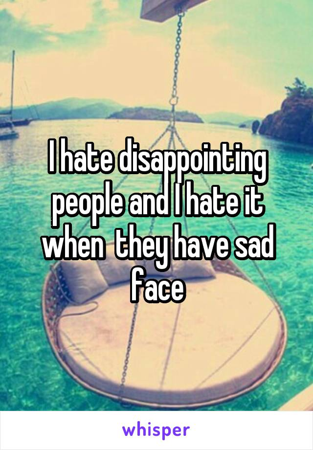 I hate disappointing people and I hate it when  they have sad face