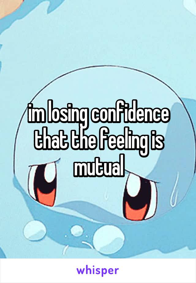 im losing confidence that the feeling is mutual