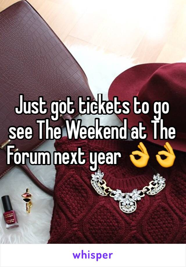 Just got tickets to go see The Weekend at The Forum next year 👌👌