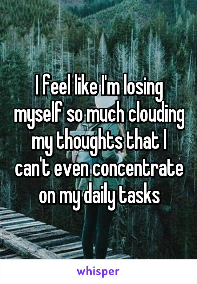 I feel like I'm losing myself so much clouding my thoughts that I can't even concentrate on my daily tasks