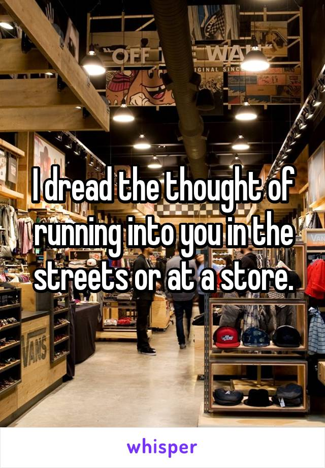 I dread the thought of running into you in the streets or at a store.