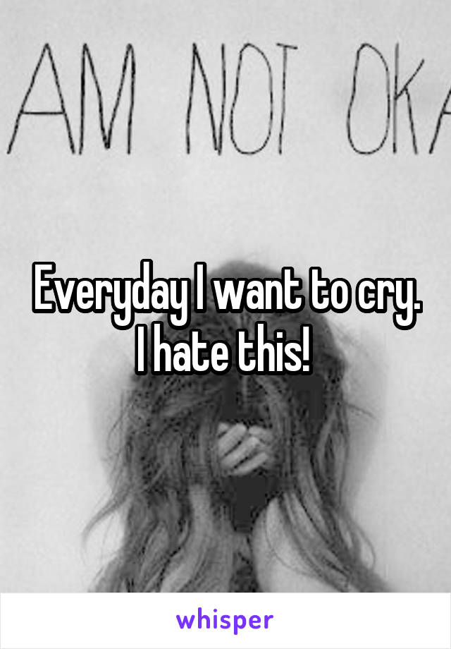Everyday I want to cry. I hate this!