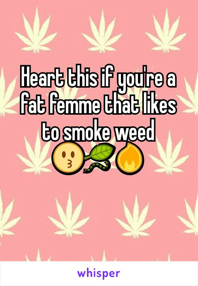 Heart this if you're a fat femme that likes to smoke weed 😗🍃🔥