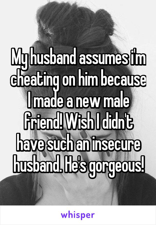 My husband assumes i'm cheating on him because I made a new male friend! Wish I didn't have such an insecure husband. He's gorgeous!