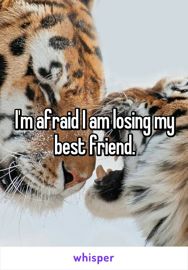 I'm afraid I am losing my best friend.