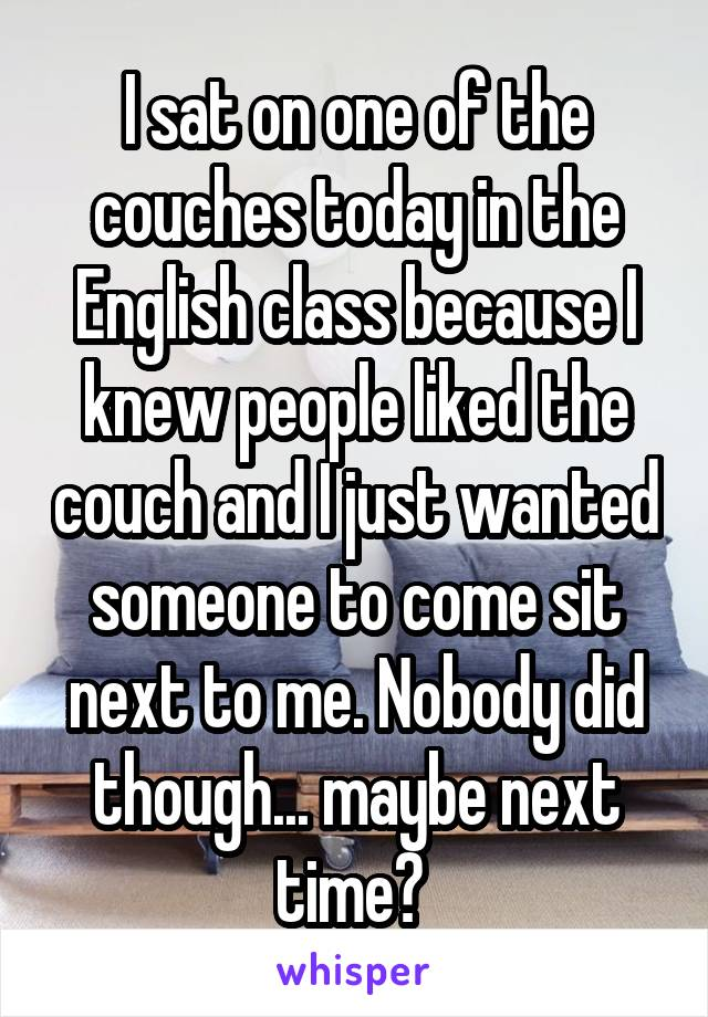I sat on one of the couches today in the English class because I knew people liked the couch and I just wanted someone to come sit next to me. Nobody did though... maybe next time?