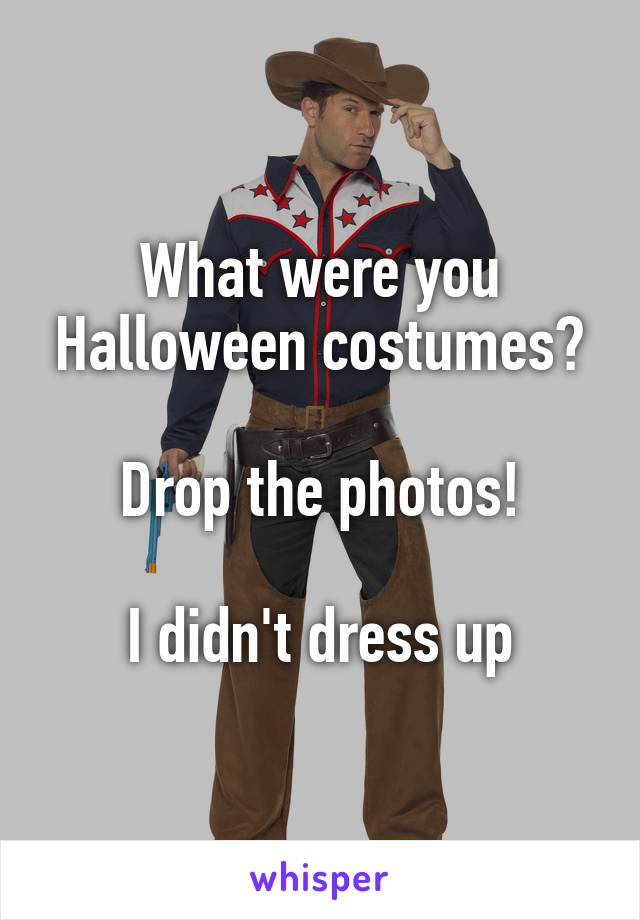What were you Halloween costumes?  Drop the photos!  I didn't dress up